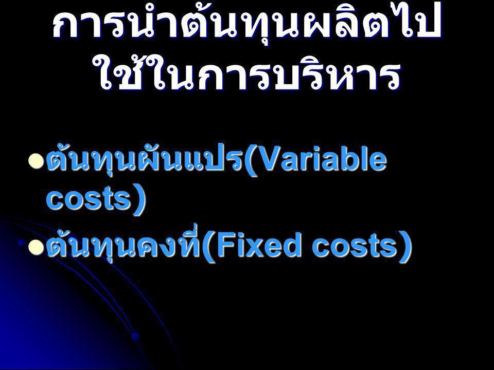 การนำต้นทุนผลิตไป ใช้ในการบริหาร  ต้นทุนผันแปร (Variable costs)  ต้นทุนคงที่ (Fixed costs)