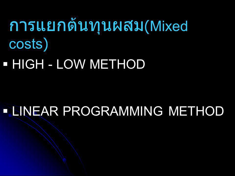 การแยกต้นทุนผสม (Mixed costs)  HIGH - LOW METHOD  LINEAR PROGRAMMING METHOD