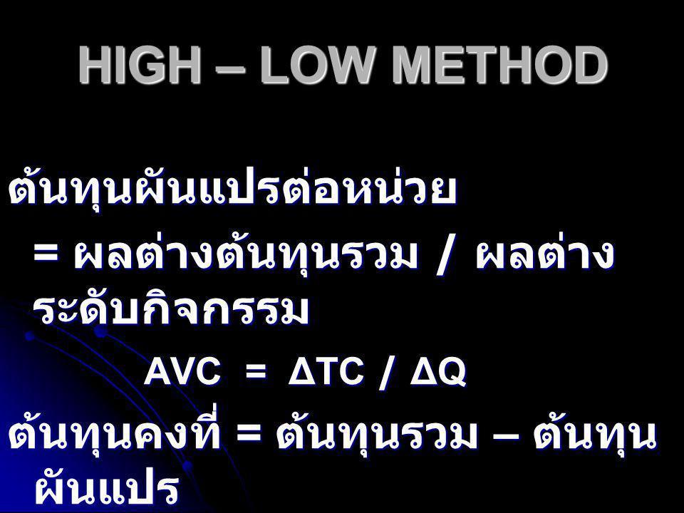 HIGH – LOW METHOD ต้นทุนผันแปรต่อหน่วย = ผลต่างต้นทุนรวม / ผลต่าง ระดับกิจกรรม AVC = ΔTC / ΔQ ต้นทุนคงที่ = ต้นทุนรวม – ต้นทุน ผันแปร TFC = TC - TVC