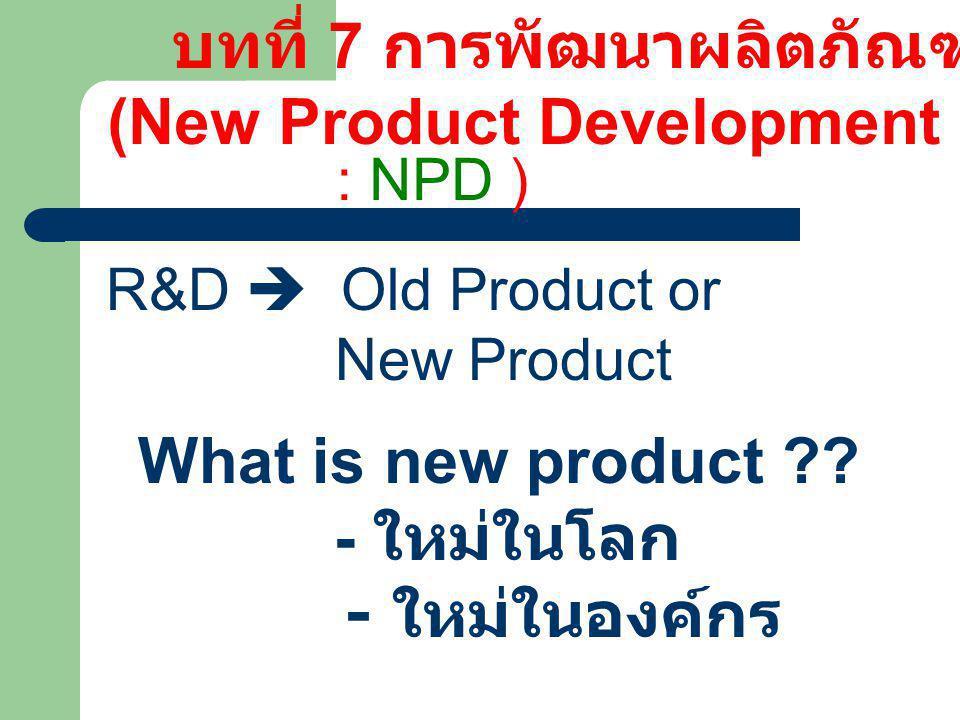 บทที่ 7 การพัฒนาผลิตภัณฑ์ (New Product Development R&D  Old Product or New Product What is new product ?? - ใหม่ในโลก - ใหม่ในองค์กร : NPD )