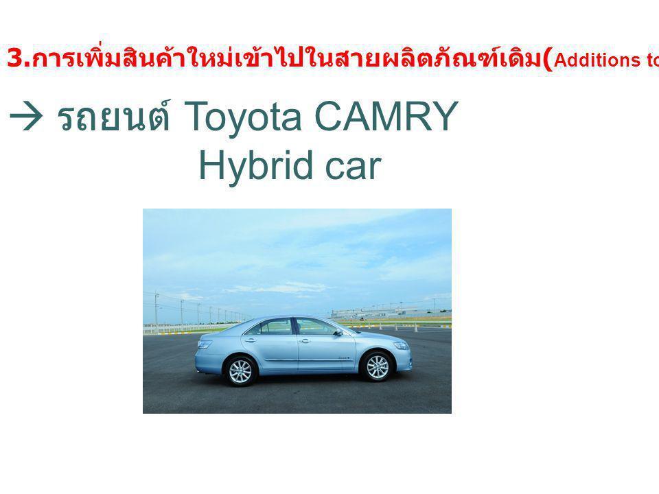 3. การเพิ่มสินค้าใหม่เข้าไปในสายผลิตภัณฑ์เดิม ( Additions to existing product lines)  รถยนต์ Toyota CAMRY Hybrid car