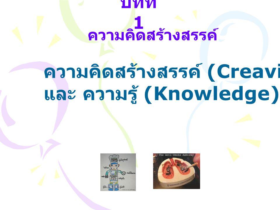 บทที่ 1 ความคิดสร้างสรรค์ ความคิดสร้างสรรค์ (Creavity) และ ความรู้ (Knowledge)