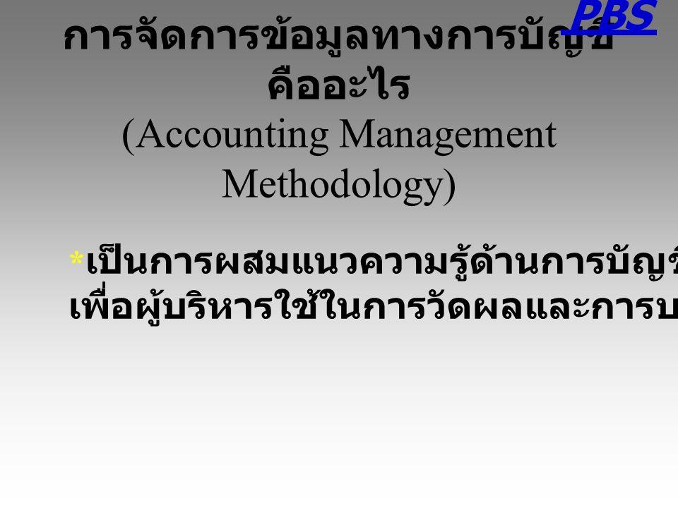 การจัดการข้อมูลทางการบัญชี คืออะไร (Accounting Management Methodology) * เป็นการผสมแนวความรู้ด้านการบัญชีกับการใช้ดัชนีชี้วัด เพื่อผู้บริหารใช้ในการวั