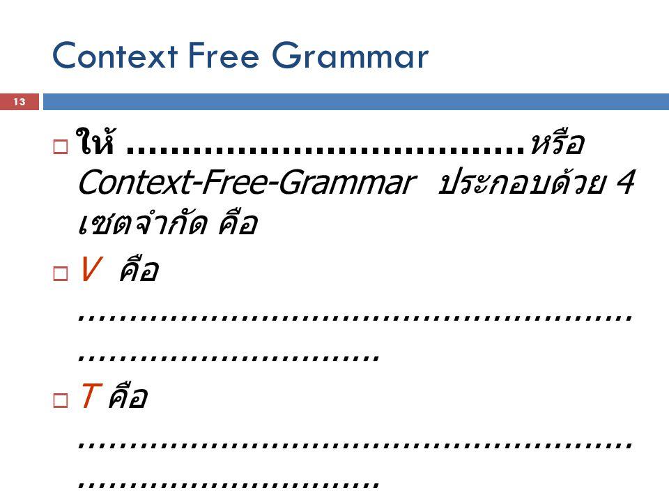 Context Free Grammar  ให้ ……………………………… หรือ Context-Free-Grammar ประกอบด้วย 4 เซตจำกัด คือ  V คือ...................................................