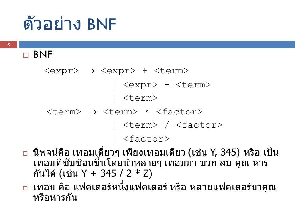 ตัวอย่าง BNF  BNF  + | - |  * | / |  นิพจน์คือ เทอมเดี่ยวๆ เพียงเทอมเดียว ( เช่น Y, 345) หรือ เป็น เทอมที่ซับซ้อนขึ้นโดยนำหลายๆ เทอมมา บวก ลบ คูณ
