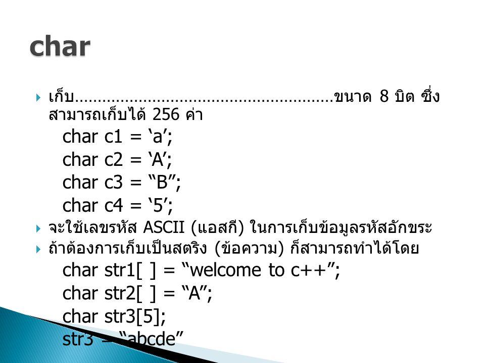 """ เก็บ ………………………………………………… ขนาด 8 บิต ซึ่ง สามารถเก็บได้ 256 ค่า char c1 = 'a'; char c2 = 'A'; char c3 = """"B""""; char c4 = '5';  จะใช้เลขรหัส ASCII ( แอ"""