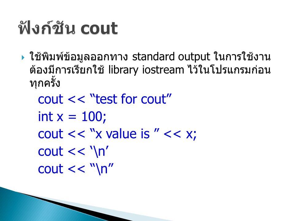 """ ใช้พิมพ์ข้อมูลออกทาง standard output ในการใช้งาน ต้องมีการเรียกใช้ library iostream ไว้ในโปรแกรมก่อน ทุกครั้ง cout << """"test for cout"""" int x = 100; c"""