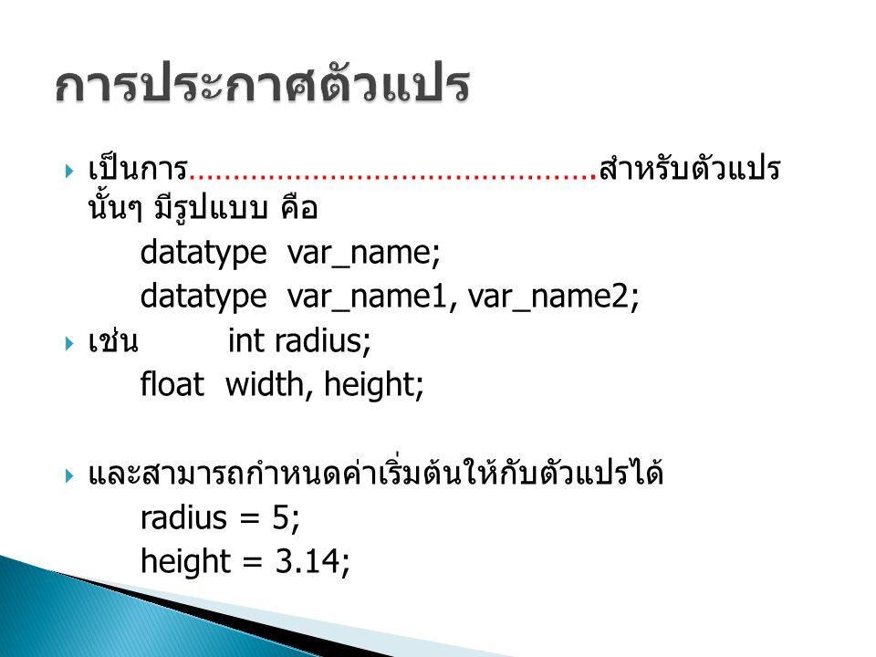  เป็นการ ………………………………………. สำหรับตัวแปร นั้นๆ มีรูปแบบ คือ datatype var_name; datatype var_name1, var_name2;  เช่น int radius; float width, height; 