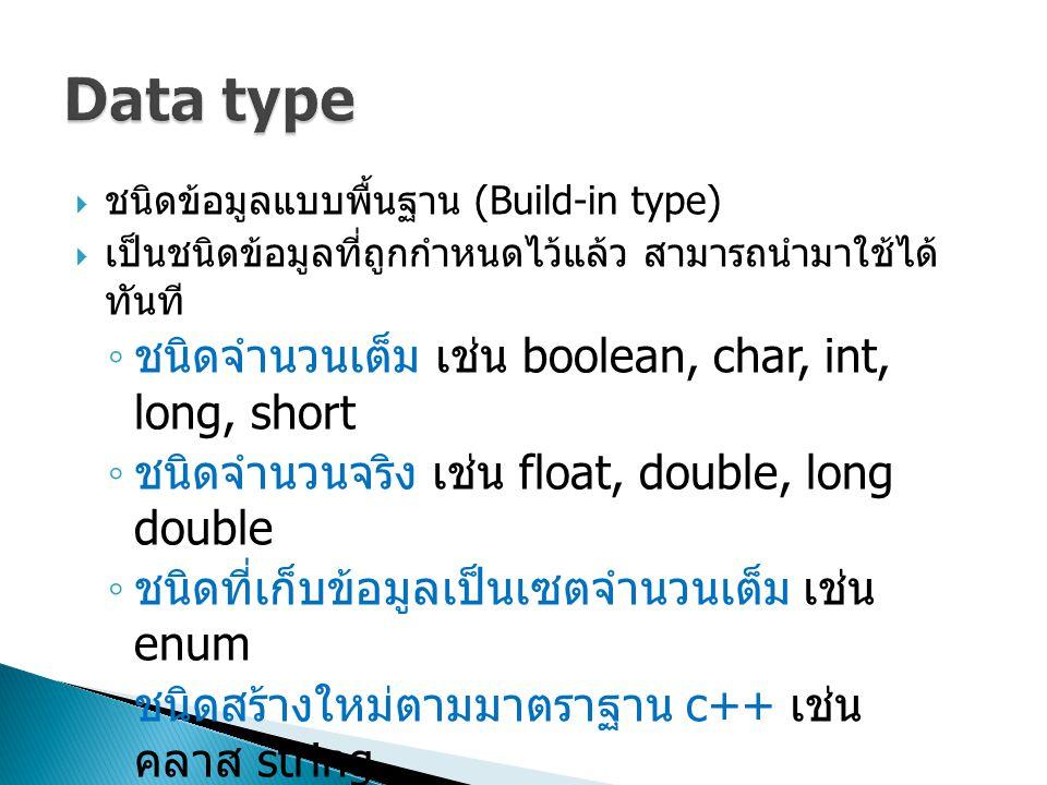  ชนิดข้อมูลแบบพื้นฐาน (Build-in type)  เป็นชนิดข้อมูลที่ถูกกำหนดไว้แล้ว สามารถนำมาใช้ได้ ทันที ◦ ชนิดจำนวนเต็ม เช่น boolean, char, int, long, short