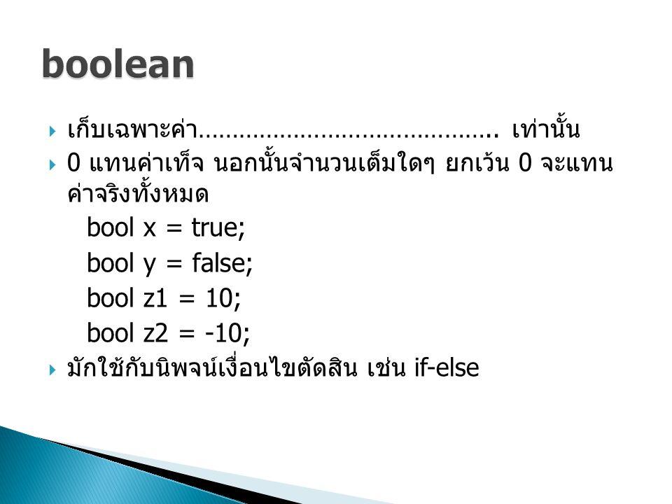 เก็บเฉพาะค่า …………………………………….. เท่านั้น  0 แทนค่าเท็จ นอกนั้นจำนวนเต็มใดๆ ยกเว้น 0 จะแทน ค่าจริงทั้งหมด bool x = true; bool y = false; bool z1 = 10;