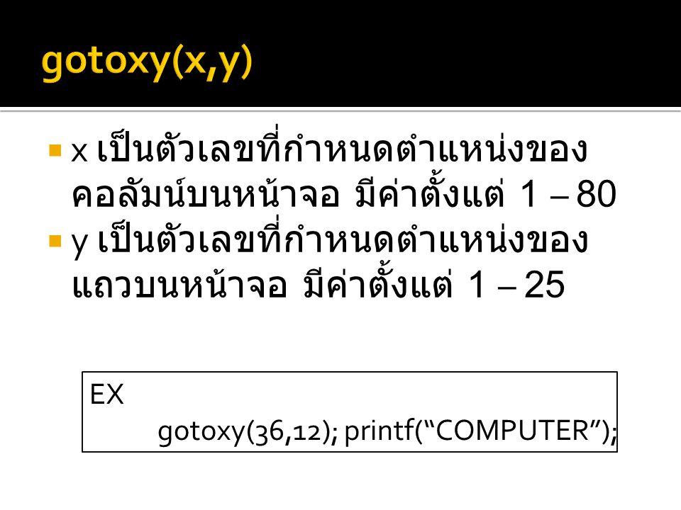  x เป็นตัวเลขที่กำหนดตำแหน่งของ คอลัมน์บนหน้าจอ มีค่าตั้งแต่ 1 – 80  y เป็นตัวเลขที่กำหนดตำแหน่งของ แถวบนหน้าจอ มีค่าตั้งแต่ 1 – 25 EX gotoxy(36,12); printf( COMPUTER );