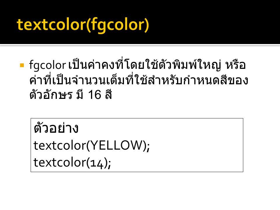  fgcolor เป็นค่าคงที่โดยใช้ตัวพิมพ์ใหญ่ หรือ ค่าที่เป็นจำนวนเต็มที่ใช้สำหรับกำหนดสีของ ตัวอักษร มี 16 สี ตัวอย่าง textcolor(YELLOW); textcolor(14);