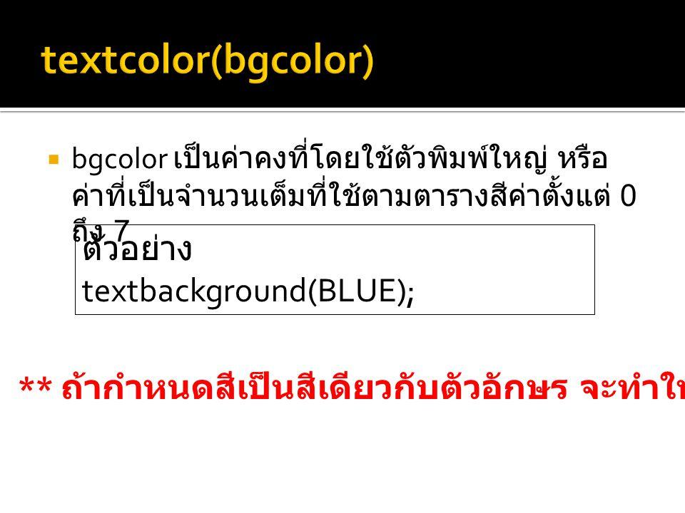  bgcolor เป็นค่าคงที่โดยใช้ตัวพิมพ์ใหญ่ หรือ ค่าที่เป็นจำนวนเต็มที่ใช้ตามตารางสีค่าตั้งแต่ 0 ถึง 7 ตัวอย่าง textbackground(BLUE); ** ถ้ากำหนดสีเป็นสีเดียวกับตัวอักษร จะทำให้มองไม่เห็นข้อความบนจอภาพ