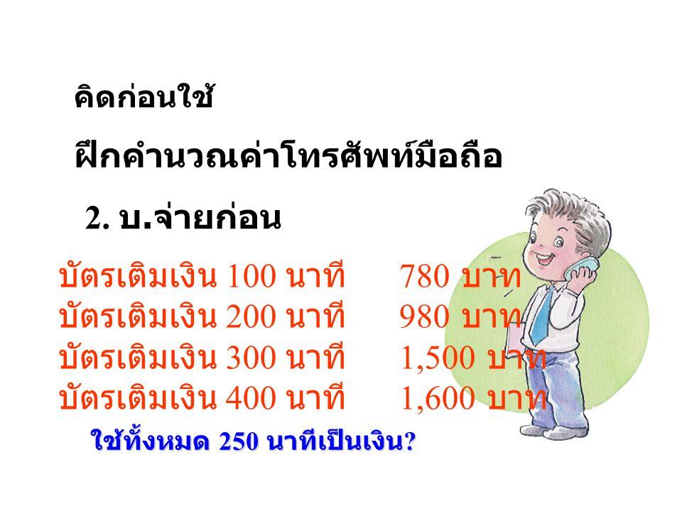คิดก่อนใช้ ฝึกคำนวณค่าโทรศัพท์มือถือ 2. บ. จ่ายก่อน บัตรเติมเงิน 100 นาที 780 บาท บัตรเติมเงิน 200 นาที 980 บาท บัตรเติมเงิน 300 นาที 1,500 บาท บัตรเต
