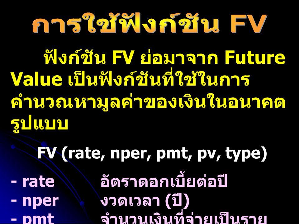 ฟังก์ชัน FV ย่อมาจาก Future Value เป็นฟังก์ชันที่ใช้ในการ คำนวณหามูลค่าของเงินในอนาคต รูปแบบ FV (rate, nper, pmt, pv, type) - rate อัตราดอกเบี้ยต่อปี