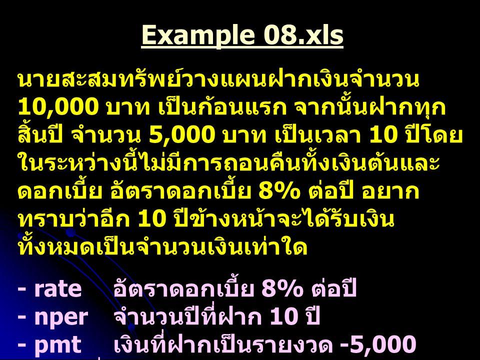 Example 08.xls นายสะสมทรัพย์วางแผนฝากเงินจำนวน 10,000 บาท เป็นก้อนแรก จากนั้นฝากทุก สิ้นปี จำนวน 5,000 บาท เป็นเวลา 10 ปีโดย ในระหว่างนี้ไม่มีการถอนคื