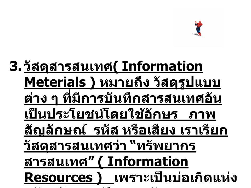 3. วัสดุสารสนเทศ ( Information Meterials ) หมายถึง วัสดุรูปแบบ ต่าง ๆ ที่มีการบันทึกสารสนเทศอัน เป็นประโยชน์โดยใช้อักษร ภาพ สัญลักษณ์ รหัส หรือเสียง เ