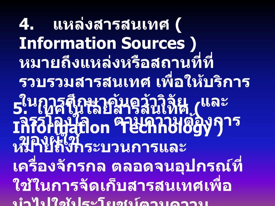 4. แหล่งสารสนเทศ ( Information Sources ) หมายถึงแหล่งหรือสถานที่ที่ รวบรวมสารสนเทศ เพื่อให้บริการ ในการศึกษาค้นคว้าวิจัย และ จรรโลงใจ ตามความต้องการ ข