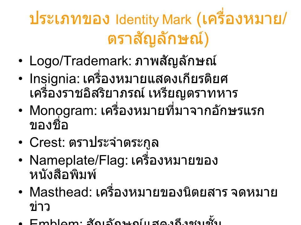 ประเภทของ Identity Mark ( เครื่องหมาย / ตราสัญลักษณ์ ) •Logo/Trademark: ภาพสัญลักษณ์ •Insignia: เครื่องหมายแสดงเกียรติยศ เครื่องราชอิสริยาภรณ์ เหรียญต