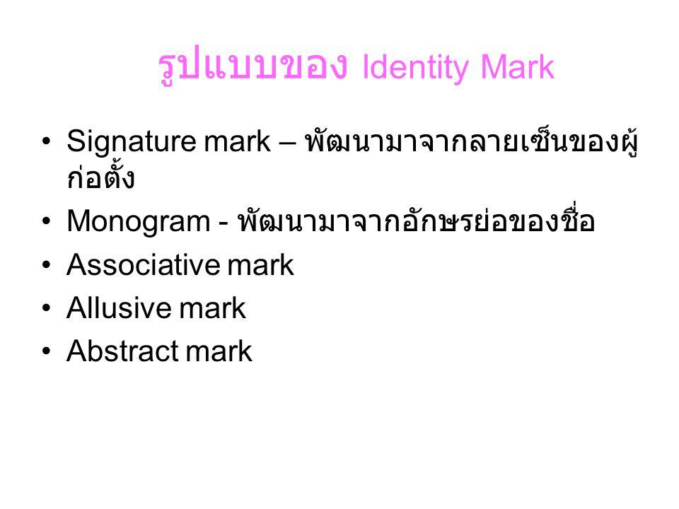 รูปแบบของ Identity Mark •Signature mark – พัฒนามาจากลายเซ็นของผู้ ก่อตั้ง •Monogram - พัฒนามาจากอักษรย่อของชื่อ •Associative mark •Allusive mark •Abst