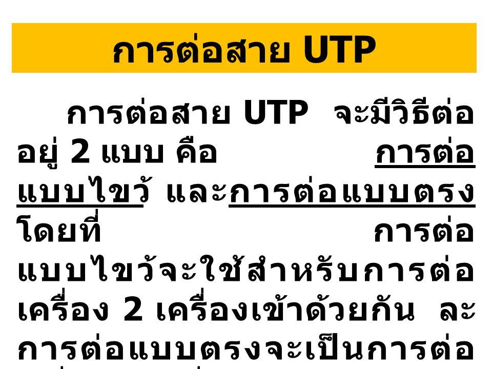 การต่อสาย UTP จะมีวิธีต่อ อยู่ 2 แบบ คือ การต่อ แบบไขว้ และการต่อแบบตรง โดยที่ การต่อ แบบไขว้จะใช้สำหรับการต่อ เครื่อง 2 เครื่องเข้าด้วยกัน ละ การต่อแบบตรงจะเป็นการต่อ เครื่องทุกเครื่องเข้ากับฮับ การต่อสาย UTP