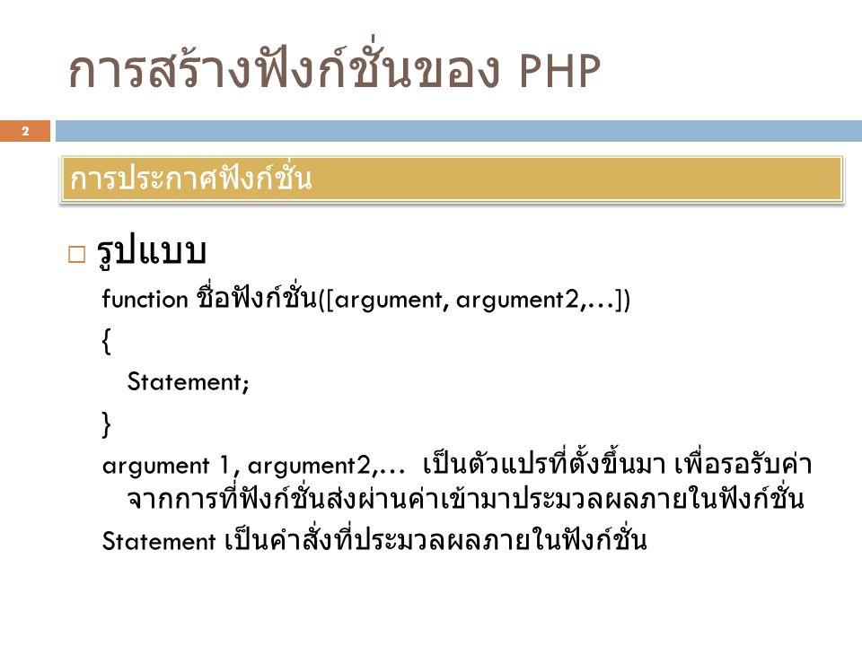 การสร้างฟังก์ชั่นของ PHP  รูปแบบ function ชื่อฟังก์ชั่น ([argument, argument2,…]) { Statement; } argument 1, argument2,… เป็นตัวแปรที่ตั้งขึ้นมา เพื่อรอรับค่า จากการที่ฟังก์ชั่นส่งผ่านค่าเข้ามาประมวลผลภายในฟังก์ชั่น Statement เป็นคำสั่งที่ประมวลผลภายในฟังก์ชั่น การประกาศฟังก์ชั่น 2