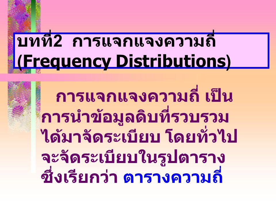 บทที่ 2 การแจกแจงความถี่ (Frequency Distributions) การแจกแจงความถี่ เป็น การนำข้อมูลดิบที่รวบรวม ได้มาจัดระเบียบ โดยทั่วไป จะจัดระเบียบในรูปตาราง ซึ่งเรียกว่า ตารางความถี่