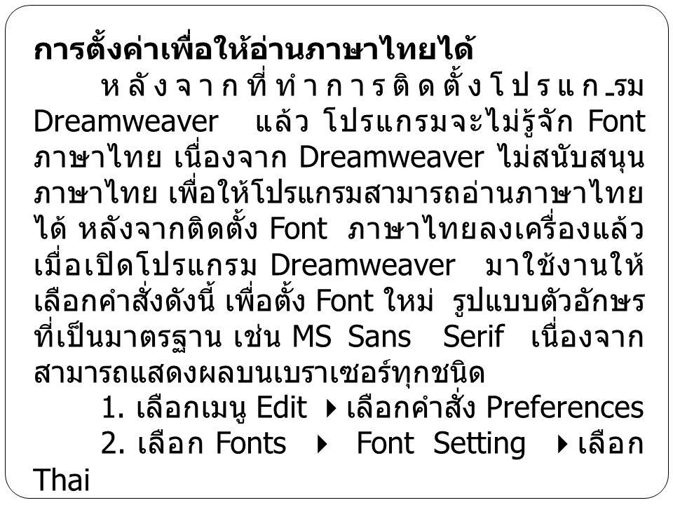 การตั้งค่าเพื่อให้อ่านภาษาไทยได้ หลังจากที่ทำการติดตั้งโปรแกรม Dreamweaver แล้ว โปรแกรมจะไม่รู้จัก Font ภาษาไทย เนื่องจาก Dreamweaver ไม่สนับสนุน ภาษา