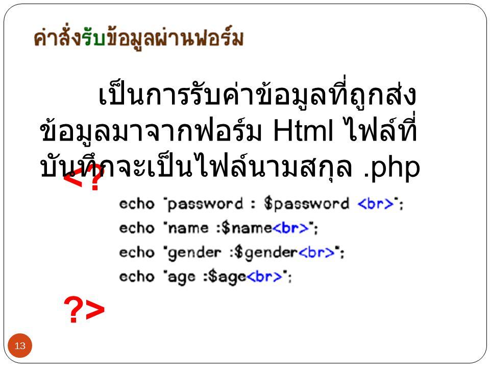 13 <? ?> เป็นการรับค่าข้อมูลที่ถูกส่ง ข้อมูลมาจากฟอร์ม Html ไฟล์ที่ บันทึกจะเป็นไฟล์นามสกุล.php