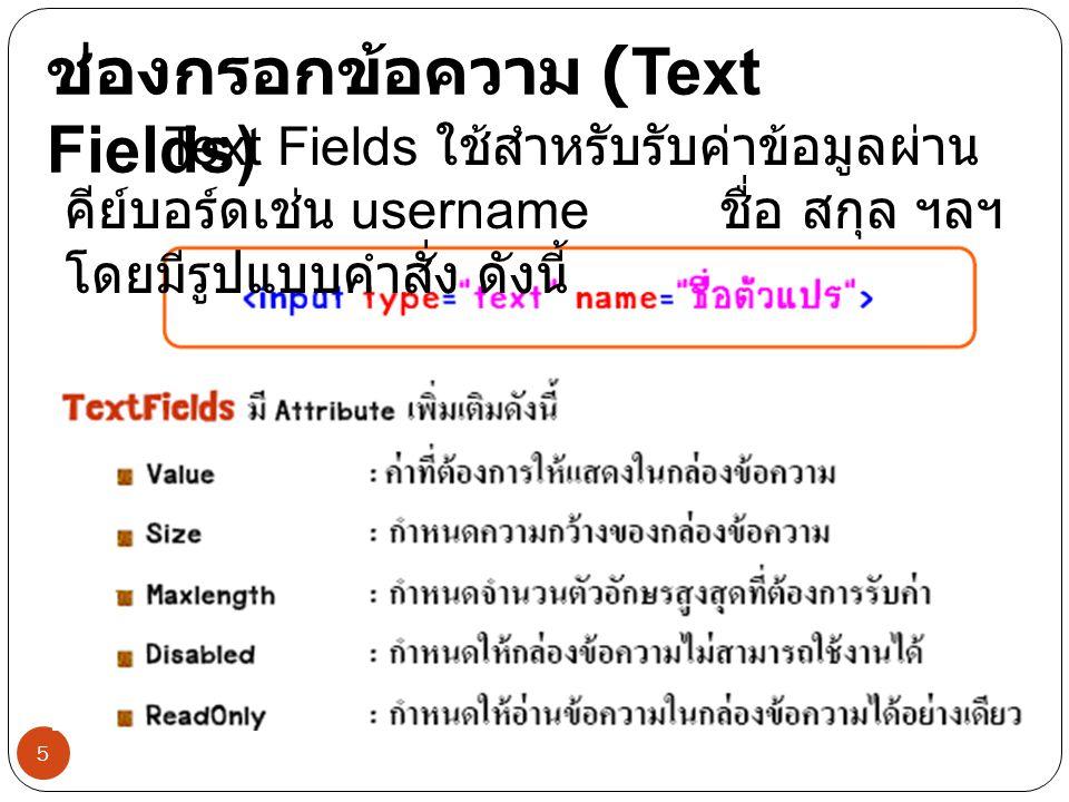 5 ช่องกรอกข้อความ (Text Fields) Text Fields ใช้สำหรับรับค่าข้อมูลผ่าน คีย์บอร์ดเช่น username ชื่อ สกุล ฯลฯ โดยมีรูปแบบคำสั่ง ดังนี้