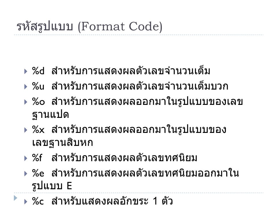 คำสั่งที่ใช้ในการแสดงผล และการรับข้อมูล รูปแบบ printf ( control ,value): printf() control : ส่วนที่ใช้ควบคุมการแสดงผล ซึ่งมีอยู่ 3 แบบด้วยกัน คือ ข้อความ ธรรมดา รหัสควบคุมรูปแบบ ( เช่น %d, %f) และ อักขระควบคุมการแสดงผล ( เช่น %n) โดยส่วนที่ใช้ควบคุมการแสดงผลเหล่านี้จะต้อง เขียนไว้ภายใน value : คือ ค่าของเครื่องหมาย นิพจน์ หรือ มาโครที่ต้องการแสดงผล โดย ถ้ามีมากกว่าหนึ่งตัวให้ใช้เครื่องหมาย, (comma) คั่นระหว่าง แต่ละตัว