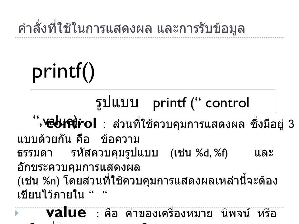 """คำสั่งที่ใช้ในการแสดงผล และการรับข้อมูล รูปแบบ printf ("""" control """",value): printf() control : ส่วนที่ใช้ควบคุมการแสดงผล ซึ่งมีอยู่ 3 แบบด้วยกัน คือ ข้"""