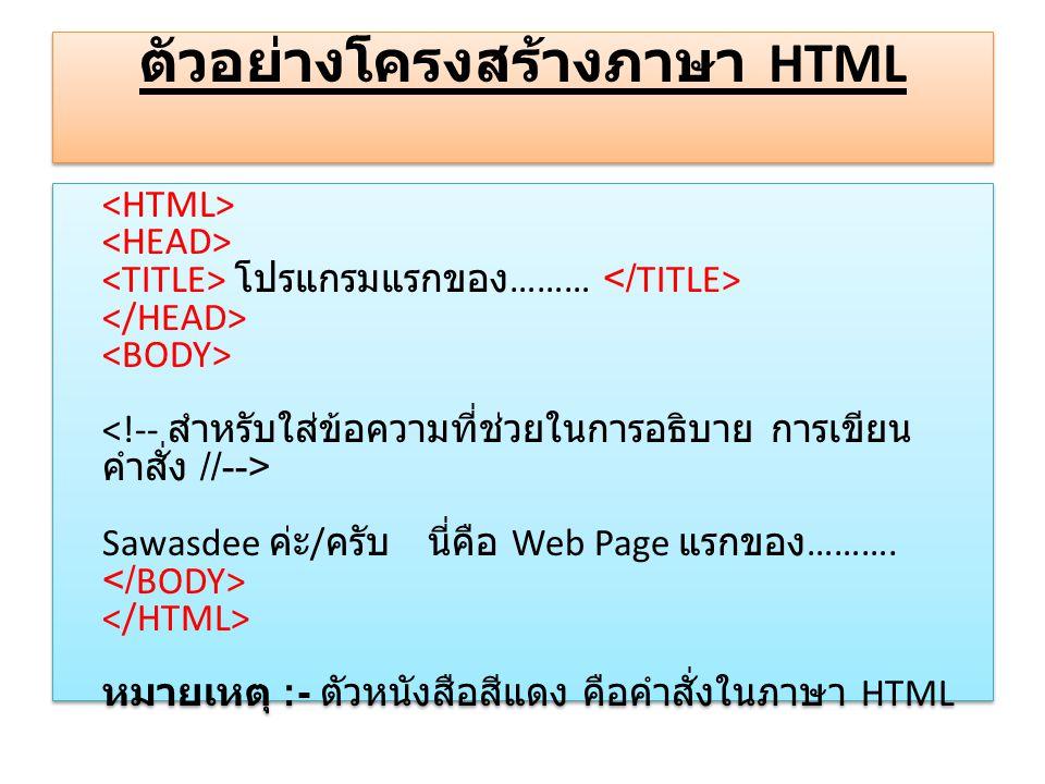 ตัวอย่างโครงสร้างภาษา HTML โปรแกรมแรกของ ……… Sawasdee ค่ะ / ครับ นี่คือ Web Page แรกของ ………. หมายเหตุ :- ตัวหนังสือสีแดง คือคำสั่งในภาษา HTML