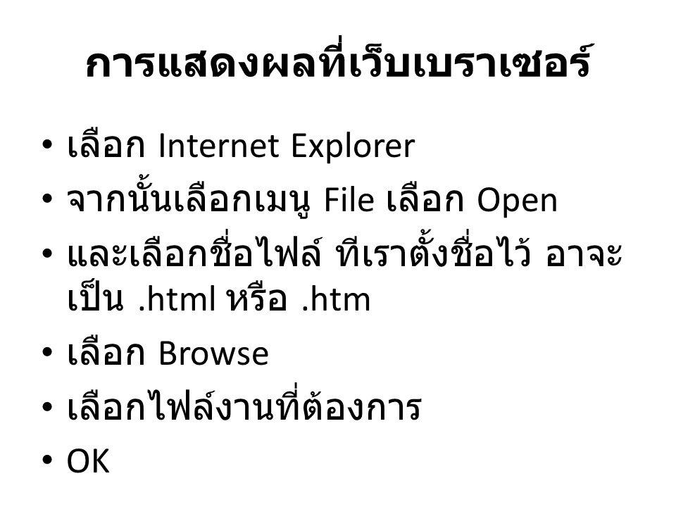 การแสดงผลที่เว็บเบราเซอร์ • เลือก Internet Explorer • จากนั้นเลือกเมนู File เลือก Open • และเลือกชื่อไฟล์ ทีเราตั้งชื่อไว้ อาจะ เป็น.html หรือ.htm • เ