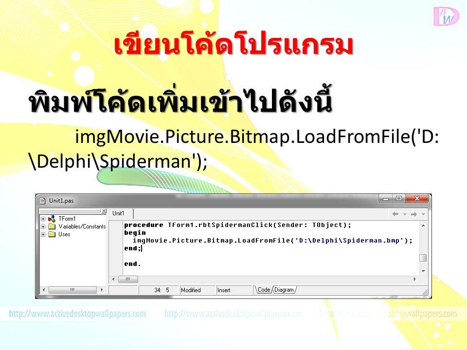 เขียนโค้ดโปรแกรม พิมพ์โค้ดเพิ่มเข้าไปดังนี้ imgMovie.Picture.Bitmap.LoadFromFile('D: \Delphi\Spiderman');