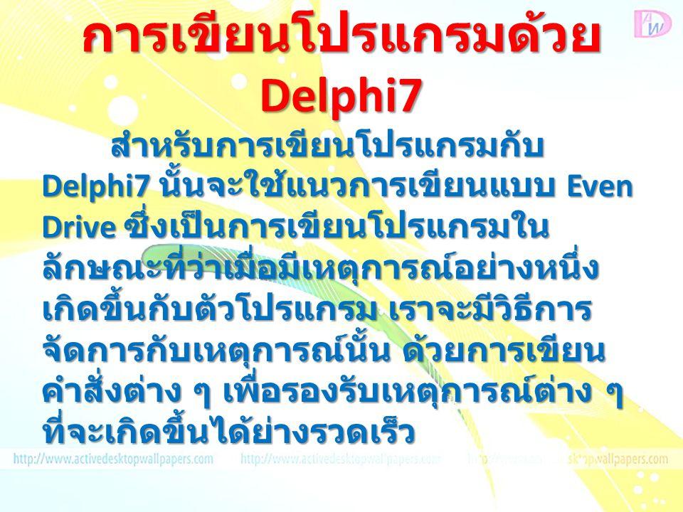 การเขียนโปรแกรมด้วย Delphi7 สำหรับการเขียนโปรแกรมกับ Delphi7 นั้นจะใช้แนวการเขียนแบบ Even Drive ซึ่งเป็นการเขียนโปรแกรมใน ลักษณะที่ว่าเมื่อมีเหตุการณ์อย่างหนึ่ง เกิดขึ้นกับตัวโปรแกรม เราจะมีวิธีการ จัดการกับเหตุการณ์นั้น ด้วยการเขียน คำสั่งต่าง ๆ เพื่อรองรับเหตุการณ์ต่าง ๆ ที่จะเกิดขึ้นได้ย่างรวดเร็ว
