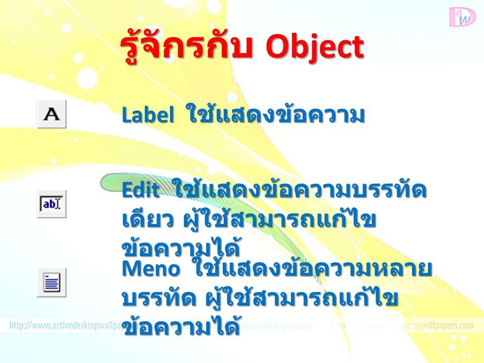 รู้จักรกับ Object Label ใช้แสดงข้อความ Edit ใช้แสดงข้อความบรรทัด เดียว ผู้ใช้สามารถแก้ไข ข้อความได้ Meno ใช้แสดงข้อความหลาย บรรทัด ผู้ใช้สามารถแก้ไข ข