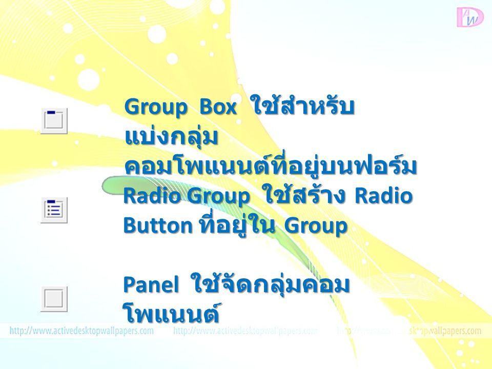 Group Box ใช้สำหรับ แบ่งกลุ่ม คอมโพแนนต์ที่อยู่บนฟอร์ม Radio Group ใช้สร้าง Radio Button ที่อยู่ใน Group Panel ใช้จัดกลุ่มคอม โพแนนต์