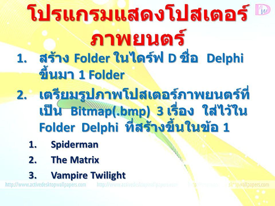 โปรแกรมแสดงโปสเตอร์ ภาพยนตร์ 1. สร้าง Folder ในไดร์ฟ D ชื่อ Delphi ขึ้นมา 1 Folder 2. เตรียมรูปภาพโปสเตอร์ภาพยนตร์ที่ เป็น Bitmap(.bmp) 3 เรื่อง ใส่ไว