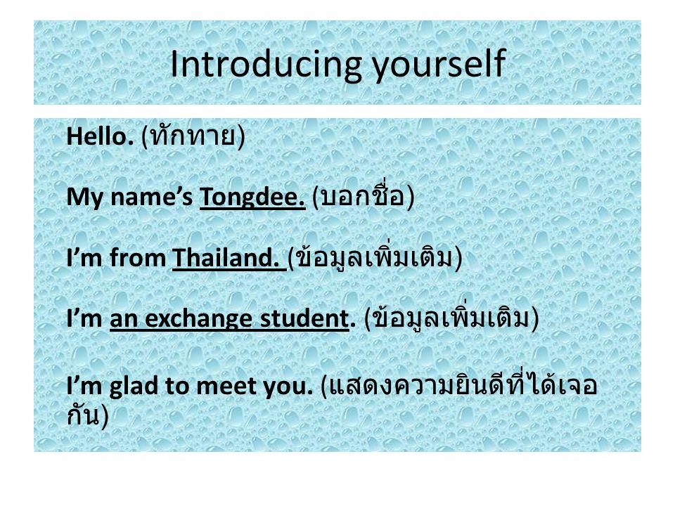 Hello.( ทักทาย ) My name's Tongdee. ( บอกชื่อ ) I'm from Thailand.