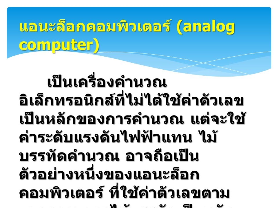 ดิจิทัลคอมพิวเตอร์ (digital computer) ดิจิทัลคอมพิวเตอร์ (digital computer) คอมพิวเตอร์ที่พบเห็นทั่วไปใน ปัจจุบัน จัดเป็นดิจิทัลคอมพิวเตอร์แทบ ทั้งหมด ดิจิทัลคอมพิวเตอร์เป็นเครื่อง คำนวณอิเล็กทรอนิกส์ที่ใช้งานเกี่ยวกับ ตัวเลข มีหลักการคำนวณที่ไม่ใช่แบบไม้ บรรทัดคำนวณ แต่เป็นแบบลูกคิด โดย แต่และหลักของลูกคิดคือ หลักหน่วย หลักร้อย และสูงขึ้นไปเรื่อย ๆ เป็นระบบ เลขฐานสินที่แทนตัวเลขจากศูนย์ถ้าเก้า ไปสิบตัวตามระบบตัวเลขที่ใช้ใน ชีวิตประจำวัน ค่าตัวเลขของการคำนวณในดิจิทัล คอมพิวเตอร์จะแสดงเป็นหลัก เช่นเดียวกัน แต่จะเป็นระบบเลขฐานสอง ที่มีสัญลักษณ์ตัวเลขเพียงสองตัว ค่าตัวเลขของการคำนวณในดิจิทัล คอมพิวเตอร์จะแสดงเป็นหลัก เช่นเดียวกัน แต่จะเป็นระบบเลขฐานสอง ที่มีสัญลักษณ์ตัวเลขเพียงสองตัว
