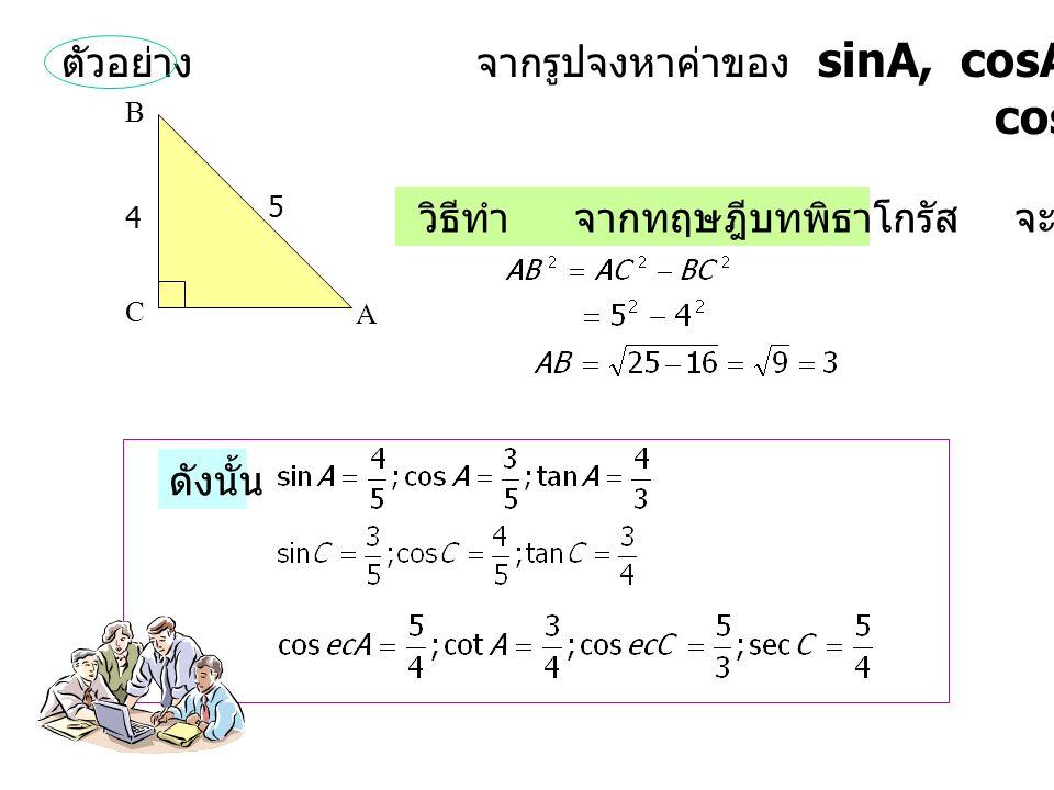 ตัวอย่าง จากรูปจงหาค่าของ sinA, cosA, tanA, sinC, cosC, tanC, cosecA, cotA, cosecC, secC, C A 5 4 B วิธีทำ จากทฤษฎีบทพิธาโกรัส จะได้ ดังนั้น