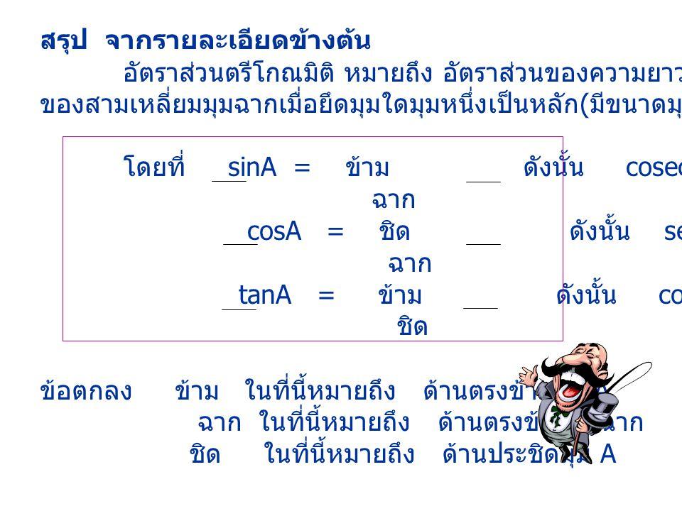 สรุป จากรายละเอียดข้างต้น อัตราส่วนตรีโกณมิติ หมายถึง อัตราส่วนของความยาวของด้านคู่ใดคู่หนึ่ง ของสามเหลี่ยมมุมฉากเมื่อยึดมุมใดมุมหนึ่งเป็นหลัก ( มีขนา