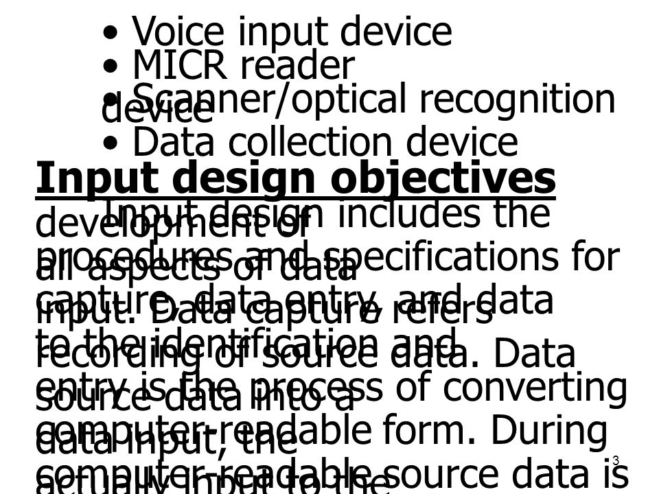 3 • Voice input device • MICR reader • Scanner/optical recognition device • Data collection device Input design objectives Input design includes the d