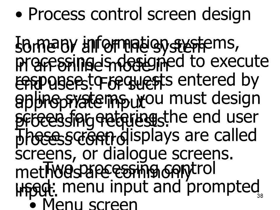 38 • Process control screen design In many information systems, some or all of the system processing is designed to execute in an online mode in respo