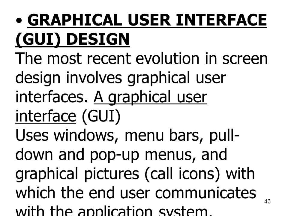 43 • GRAPHICAL USER INTERFACE (GUI) DESIGN The most recent evolution in screen design involves graphical user interfaces. A graphical user interface (