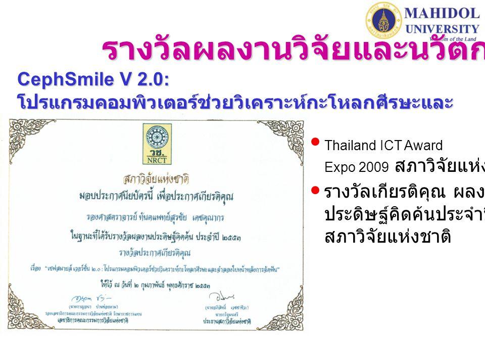 รางวัลผลงานวิจัยและนวัตกรรม CephSmile V 2.0: โปรแกรมคอมพิวเตอร์ช่วยวิเคราะห์กะโหลกศีรษะและ จำลองใบหน้าหลังการจัดฟัน Thailand ICT Award Expo 2009 สภาวิจัยแห่งชาติ รางวัลเกียรติคุณ ผลงาน ประดิษฐ์คิดค้นประจำปี 2553 สภาวิจัยแห่งชาติ