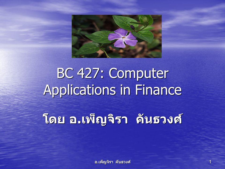 อ. เพ็ญจิรา คันธวงศ์ 1 BC 427: Computer Applications in Finance โดย อ. เพ็ญจิรา คันธวงศ์