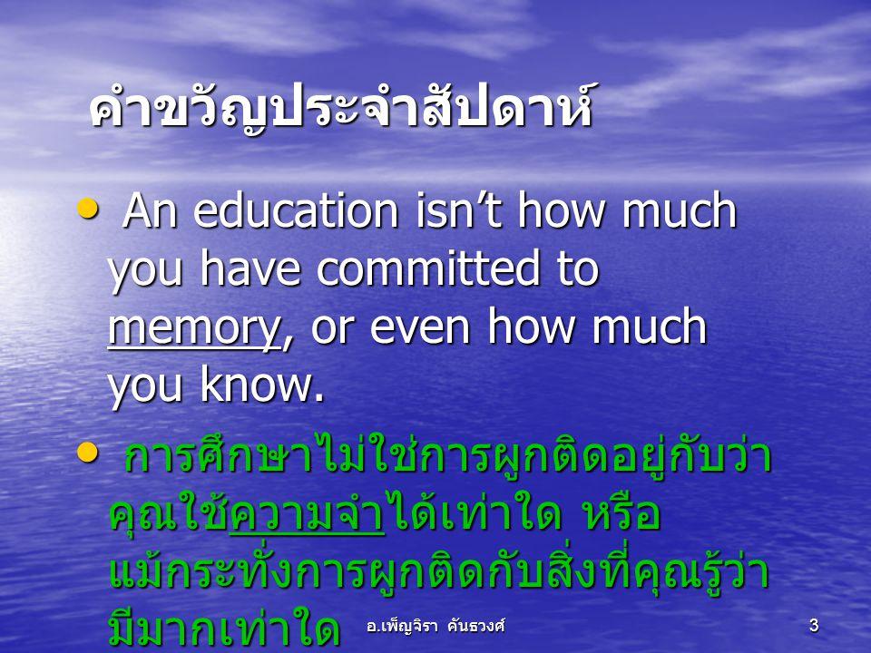 อ. เพ็ญจิรา คันธวงศ์ 3 คำขวัญประจำสัปดาห์ • An education isn't how much you have committed to memory, or even how much you know. • การศึกษาไม่ใช่การผู