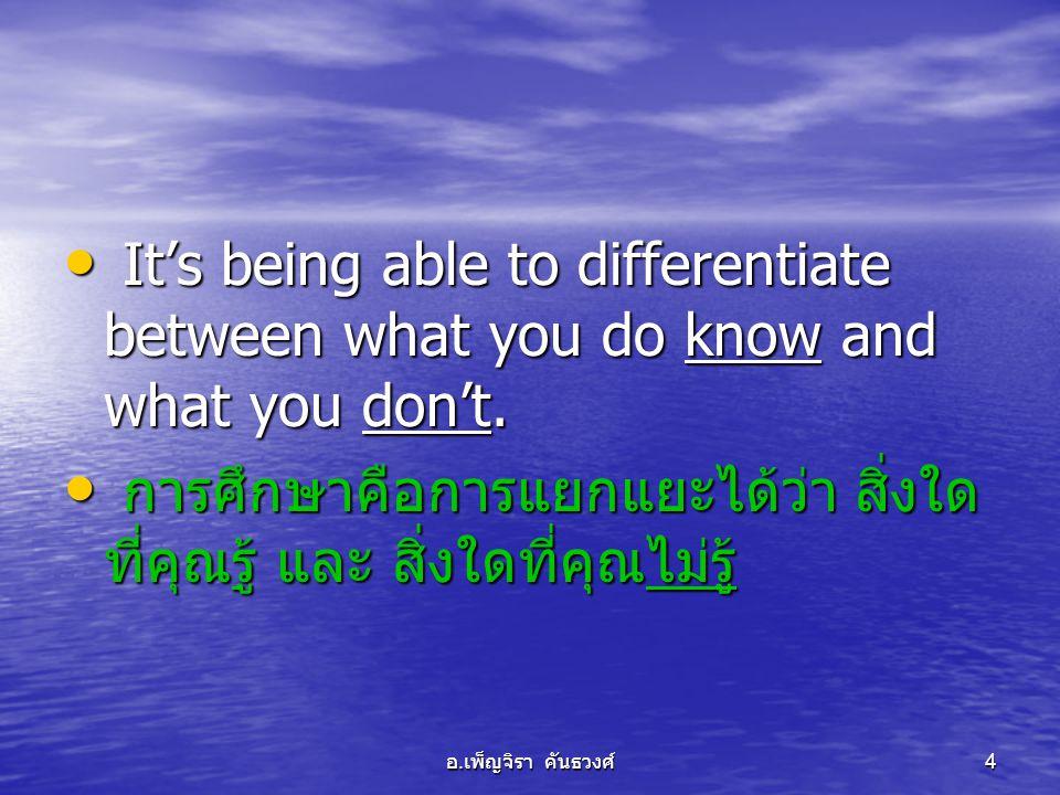 อ. เพ็ญจิรา คันธวงศ์ 4 • It's being able to differentiate between what you do know and what you don't. • การศึกษาคือการแยกแยะได้ว่า สิ่งใด ที่คุณรู้ แ